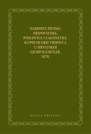 Narodne pjesme, pripoviedke, poslovice i zagonetke. Kupio ih oko Vrhovca u Hrvatskoj Gjuro Kamenar. 1878.